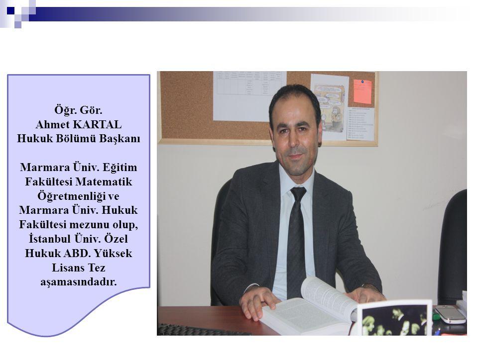 Öğr. Gör. Ahmet KARTAL Hukuk Bölümü Başkanı Marmara Üniv. Eğitim Fakültesi Matematik Öğretmenliği ve Marmara Üniv. Hukuk Fakültesi mezunu olup, İstanb
