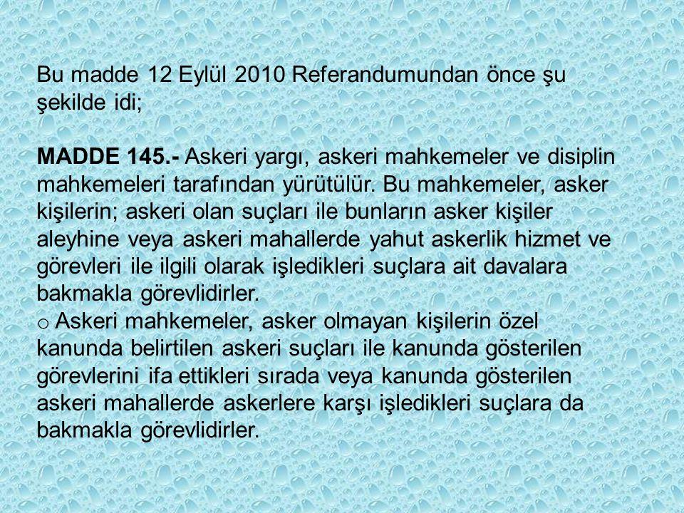Bu madde 12 Eylül 2010 Referandumundan önce şu şekilde idi; MADDE 145.- Askeri yargı, askeri mahkemeler ve disiplin mahkemeleri tarafından yürütülür.
