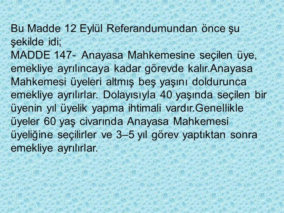 Bu Madde 12 Eylül Referandumundan önce şu şekilde idi; MADDE 147- Anayasa Mahkemesine seçilen üye, emekliye ayrılıncaya kadar görevde kalır.Anayasa Mahkemesi üyeleri altmış beş yaşını doldurunca emekliye ayrılırlar.