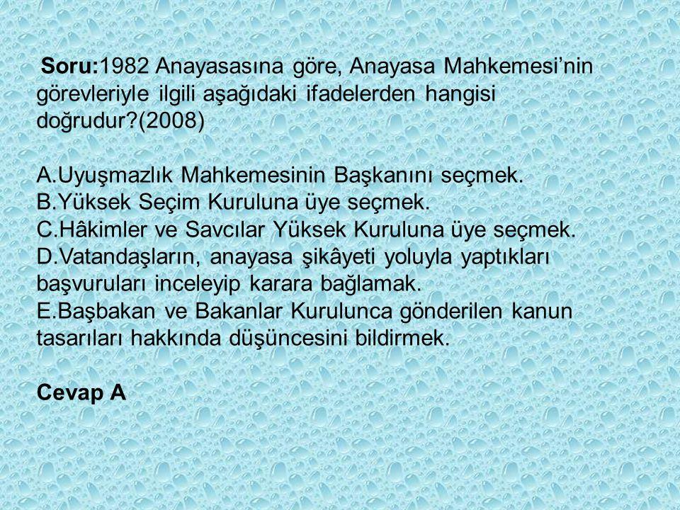 Soru:1982 Anayasasına göre, Anayasa Mahkemesi'nin görevleriyle ilgili aşağıdaki ifadelerden hangisi doğrudur?(2008) A.Uyuşmazlık Mahkemesinin Başkanını seçmek.