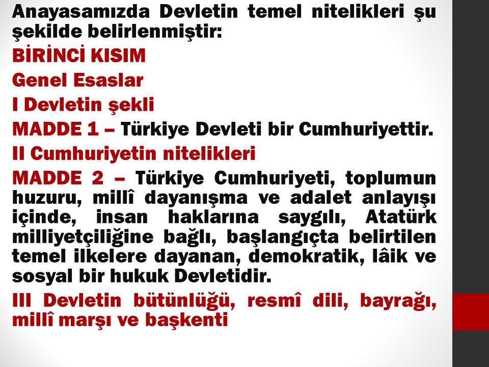 Anayasamızda Devletin temel nitelikleri şu şekilde belirlenmiştir: BİRİNCİ KISIM Genel Esaslar I Devletin şekli MADDE 1 – Türkiye Devleti bir Cumhuriy