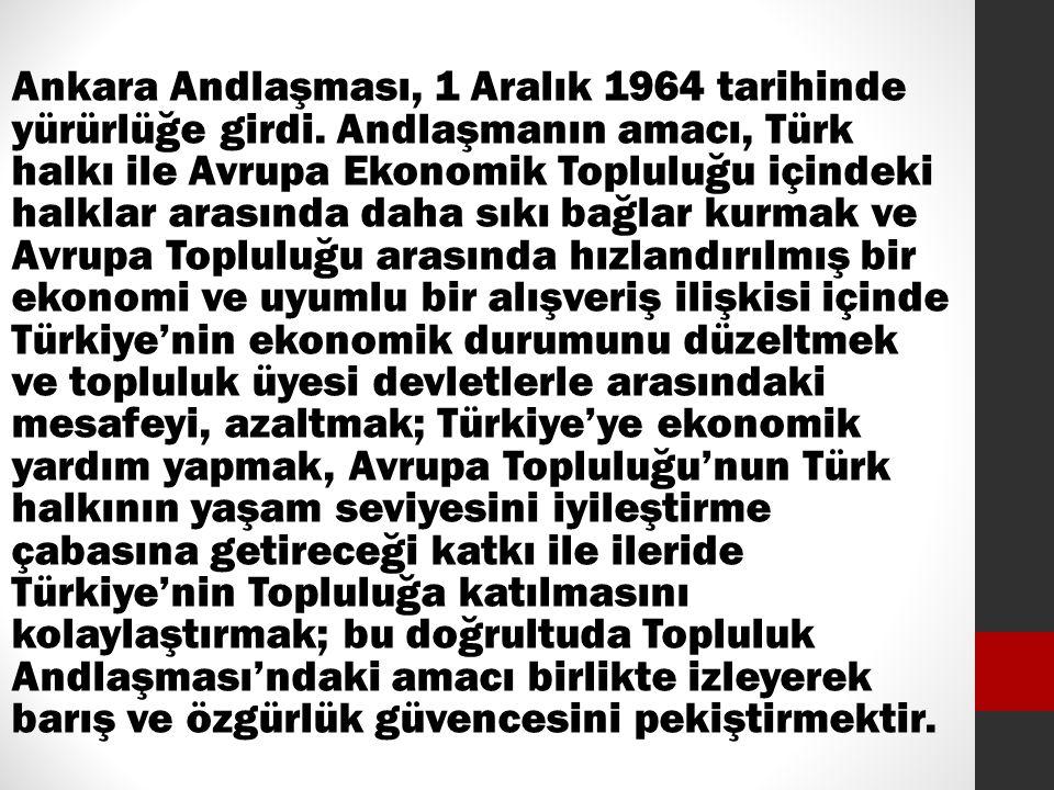 Ankara Andlaşması, 1 Aralık 1964 tarihinde yürürlüğe girdi. Andlaşmanın amacı, Türk halkı ile Avrupa Ekonomik Topluluğu içindeki halklar arasında daha