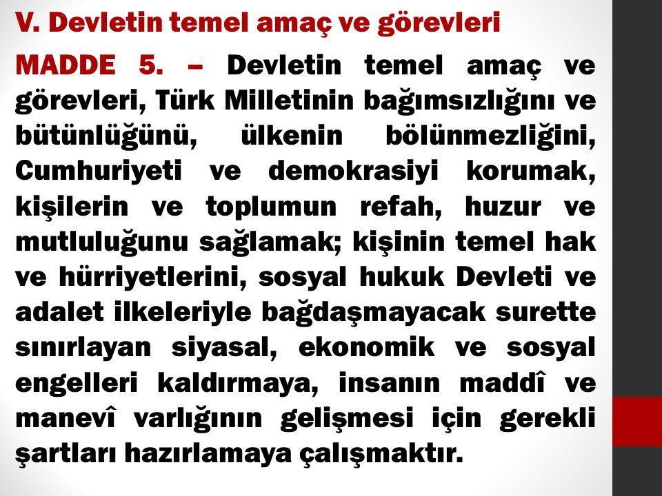 V. Devletin temel amaç ve görevleri MADDE 5. – Devletin temel amaç ve görevleri, Türk Milletinin bağımsızlığını ve bütünlüğünü, ülkenin bölünmezliğini