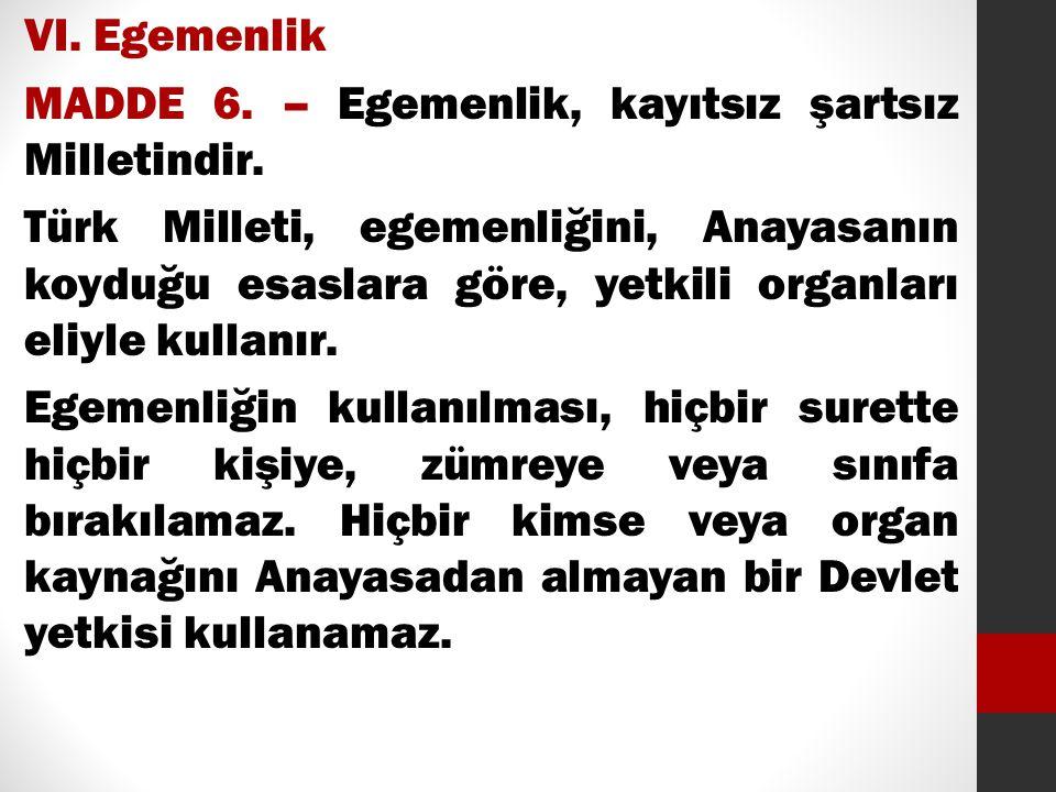 VI. Egemenlik MADDE 6. – Egemenlik, kayıtsız şartsız Milletindir. Türk Milleti, egemenliğini, Anayasanın koyduğu esaslara göre, yetkili organları eliy