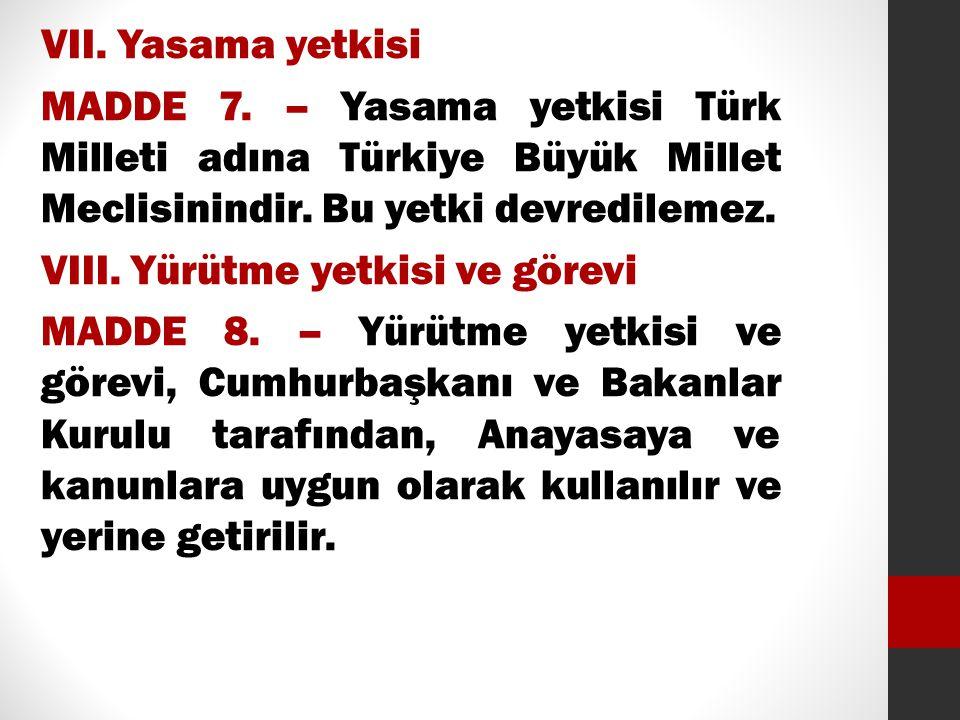 VII. Yasama yetkisi MADDE 7. – Yasama yetkisi Türk Milleti adına Türkiye Büyük Millet Meclisinindir. Bu yetki devredilemez. VIII. Yürütme yetkisi ve g