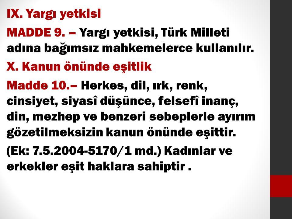 IX. Yargı yetkisi MADDE 9. – Yargı yetkisi, Türk Milleti adına bağımsız mahkemelerce kullanılır. X. Kanun önünde eşitlik Madde 10.– Herkes, dil, ırk,