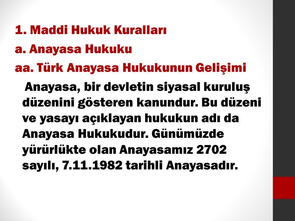 1. Maddi Hukuk Kuralları a. Anayasa Hukuku aa. Türk Anayasa Hukukunun Gelişimi Anayasa, bir devletin siyasal kuruluş düzenini gösteren kanundur. Bu dü