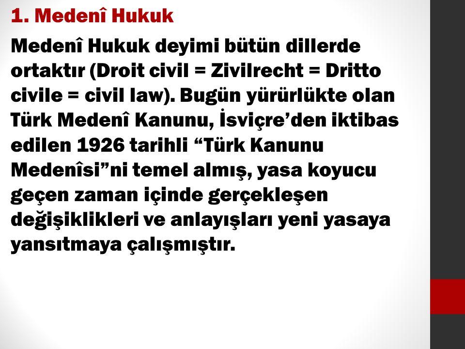 1. Medenî Hukuk Medenî Hukuk deyimi bütün dillerde ortaktır (Droit civil = Zivilrecht = Dritto civile = civil law). Bugün yürürlükte olan Türk Medenî