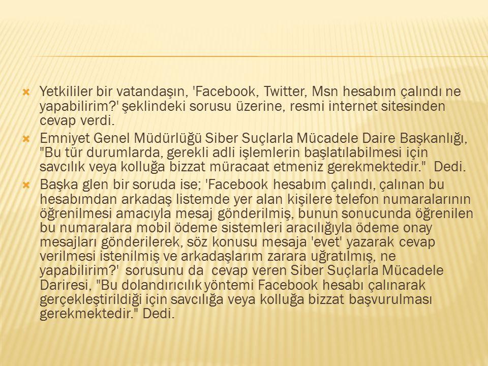  Yetkililer bir vatandaşın, 'Facebook, Twitter, Msn hesabım çalındı ne yapabilirim?' şeklindeki sorusu üzerine, resmi internet sitesinden cevap verdi