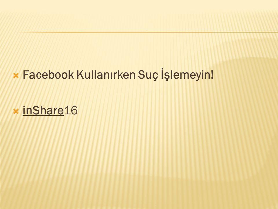  Facebook Kullanırken Suç İşlemeyin!  inShare16