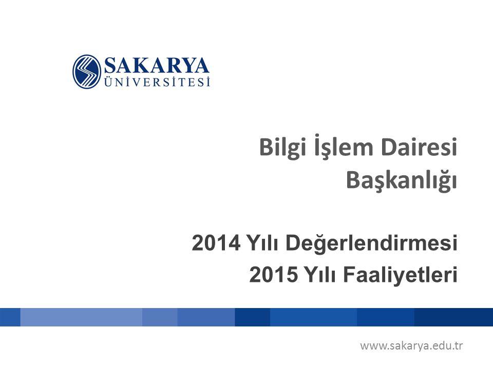 www.sakarya.edu.tr Bilgi İşlem Dairesi Başkanlığı 2014 Yılı Değerlendirmesi 2015 Yılı Faaliyetleri