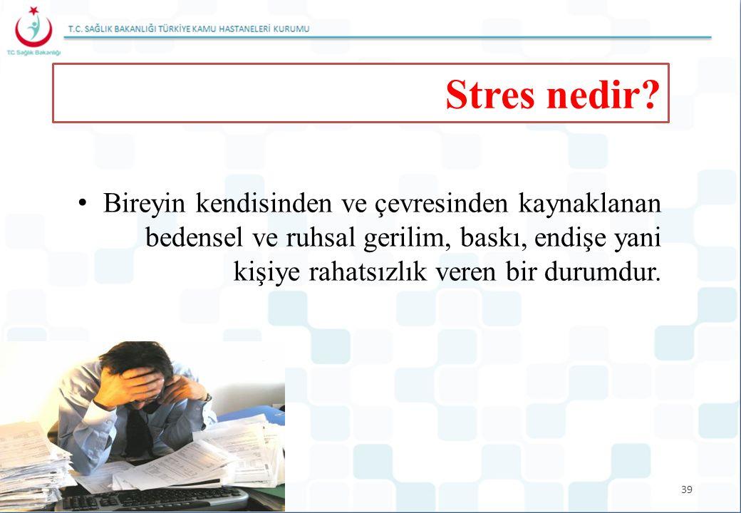 39 Stres nedir? Bireyin kendisinden ve çevresinden kaynaklanan bedensel ve ruhsal gerilim, baskı, endişe yani kişiye rahatsızlık veren bir durumdur.
