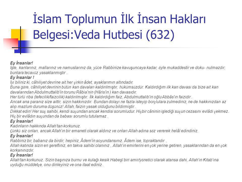 İslam Toplumun İlk İnsan Hakları Belgesi:Veda Hutbesi (632) Ey İnsanlar! İşte, kanlarınız, mallarınız ve namuslarınız da, y ü ce Rabbinize kavuşuncaya