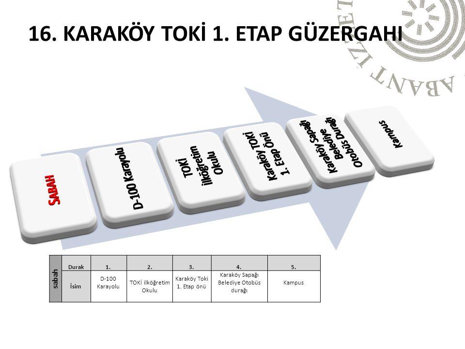 16. KARAKÖY TOKİ 1. ETAP GÜZERGAHI sabah Durak1.2.3.4.5. İsim D-100 Karayolu TOKİ ilköğretim Okulu Karaköy Toki 1. Etap önü Karaköy Sapağı Belediye Ot
