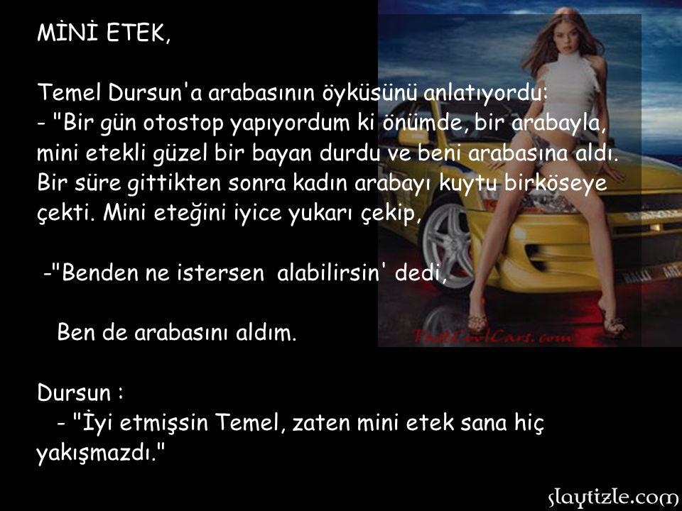 MİNİ ETEK, Temel Dursun a arabasının öyküsünü anlatıyordu: - Bir gün otostop yapıyordum ki önümde, bir arabayla, mini etekli güzel bir bayan durdu ve beni arabasına aldı.