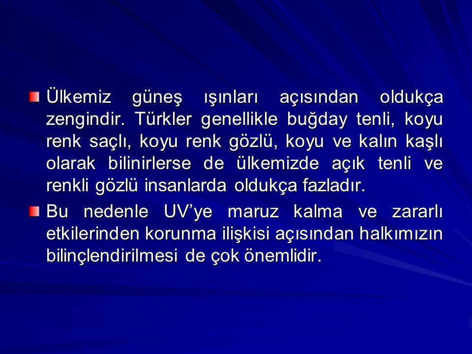 Ülkemiz güneş ışınları açısından oldukça zengindir. Türkler genellikle buğday tenli, koyu renk saçlı, koyu renk gözlü, koyu ve kalın kaşlı olarak bili
