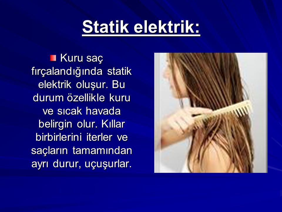 Statik elektrik: Kuru saç fırçalandığında statik elektrik oluşur. Bu durum özellikle kuru ve sıcak havada belirgin olur. Kıllar birbirlerini iterler v