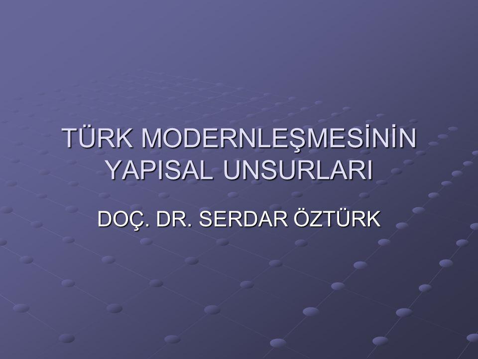 TÜRK MODERNLEŞMESİNİN YAPISAL UNSURLARI DOÇ. DR. SERDAR ÖZTÜRK