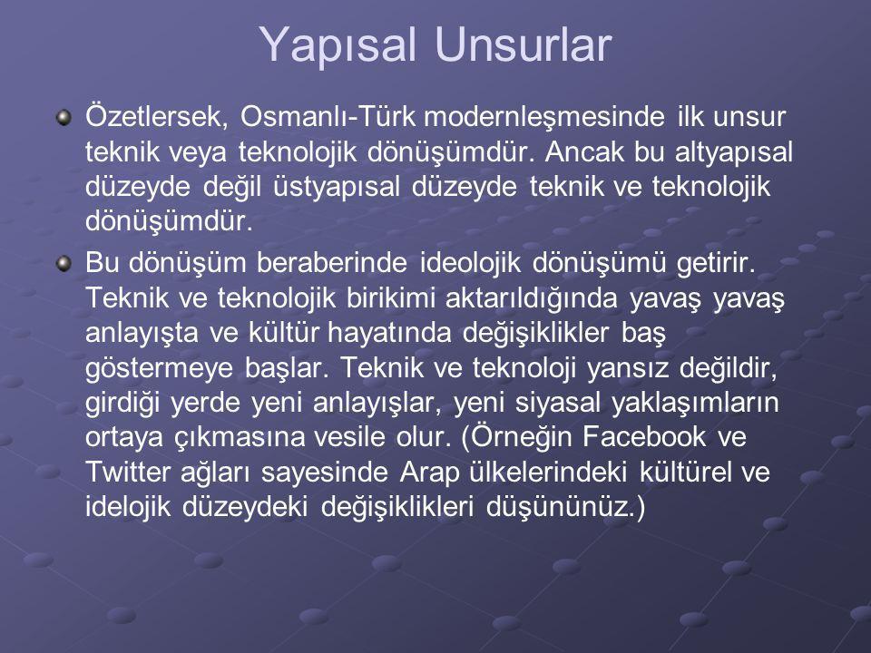 Yapısal Unsurlar Özetlersek, Osmanlı-Türk modernleşmesinde ilk unsur teknik veya teknolojik dönüşümdür. Ancak bu altyapısal düzeyde değil üstyapısal d