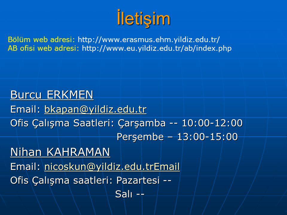 İletişim Burcu ERKMEN Email: bkapan@yildiz.edu.tr bkapan@yildiz.edu.tr Ofis Çalışma Saatleri: Çarşamba -- 10:00-12:00 Perşembe – 13:00-15:00 Perşembe – 13:00-15:00 Nihan KAHRAMAN Email: nicoskun@yildiz.edu.trEmail nicoskun@yildiz.edu.trEmail Ofis Çalışma saatleri: Pazartesi -- Salı -- Salı -- Bölüm web adresi: http://www.erasmus.ehm.yildiz.edu.tr/ AB ofisi web adresi: http://www.eu.yildiz.edu.tr/ab/index.php
