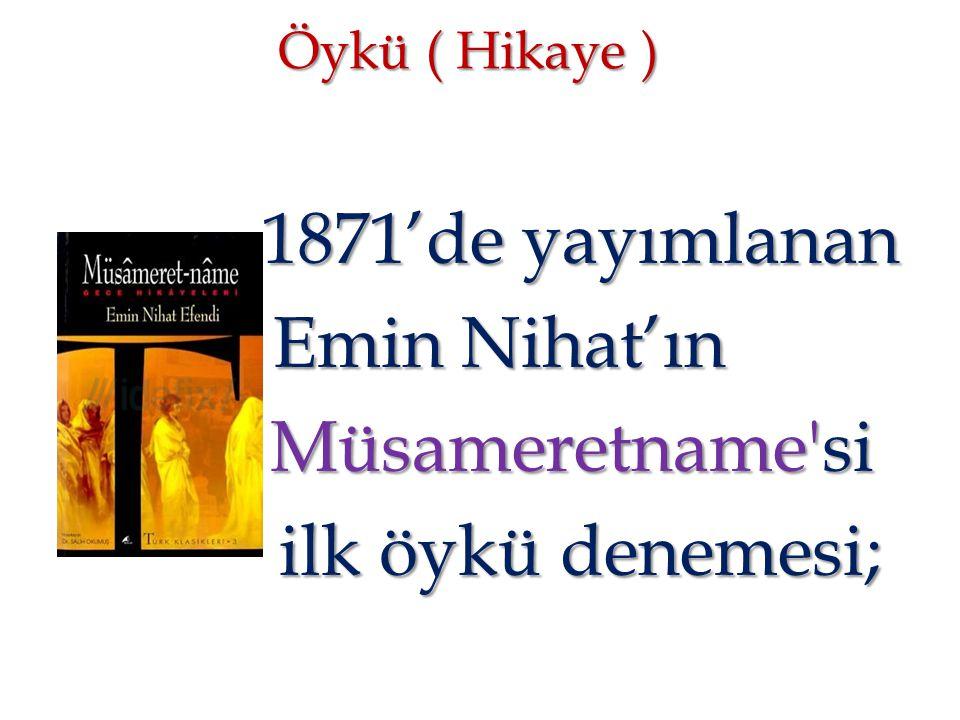 Öykü ( Hikaye ) 1871'de yayımlanan 1871'de yayımlanan Emin Nihat'ın Emin Nihat'ın Müsameretname'si Müsameretname'si ilk öykü denemesi; ilk öykü deneme