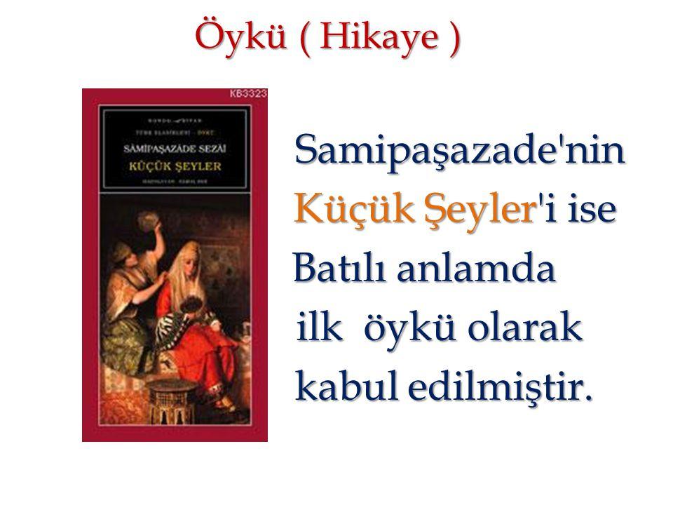 Öykü ( Hikaye ) Samipaşazade'nin Samipaşazade'nin Küçük Şeyler'i ise Küçük Şeyler'i ise Batılı anlamda Batılı anlamda ilk öykü olarak ilk öykü olarak