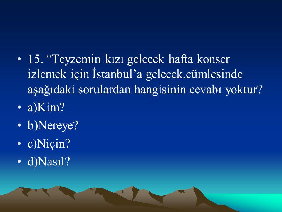 """15. """"Teyzemin kızı gelecek hafta konser izlemek için İstanbul'a gelecek.cümlesinde aşağıdaki sorulardan hangisinin cevabı yoktur? a)Kim? b)Nereye? c)N"""