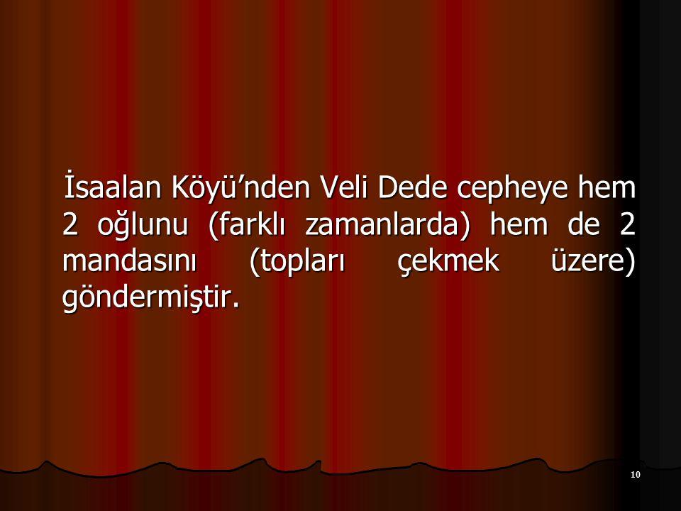 10 İsaalan Köyü'nden Veli Dede cepheye hem 2 oğlunu (farklı zamanlarda) hem de 2 mandasını (topları çekmek üzere) göndermiştir.