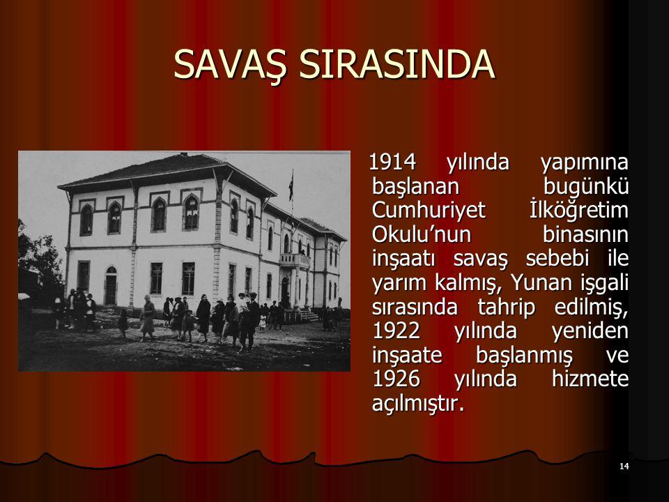 14 SAVAŞ SIRASINDA 1914 yılında yapımına başlanan bugünkü Cumhuriyet İlköğretim Okulu'nun binasının inşaatı savaş sebebi ile yarım kalmış, Yunan işgali sırasında tahrip edilmiş, 1922 yılında yeniden inşaate başlanmış ve 1926 yılında hizmete açılmıştır.