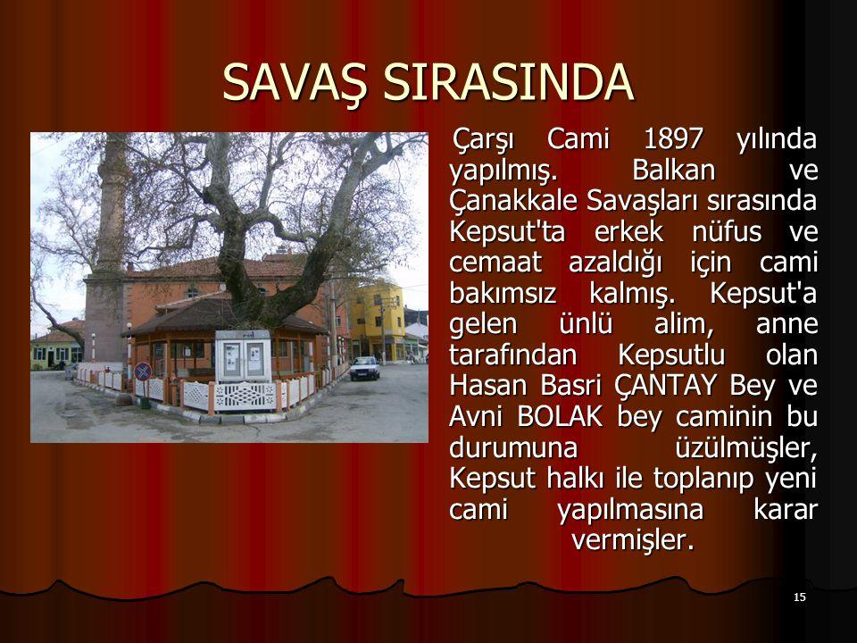 15 SAVAŞ SIRASINDA Çarşı Cami 1897 yılında yapılmış. Balkan ve Çanakkale Savaşları sırasında Kepsut'ta erkek nüfus ve cemaat azaldığı için cami bakıms