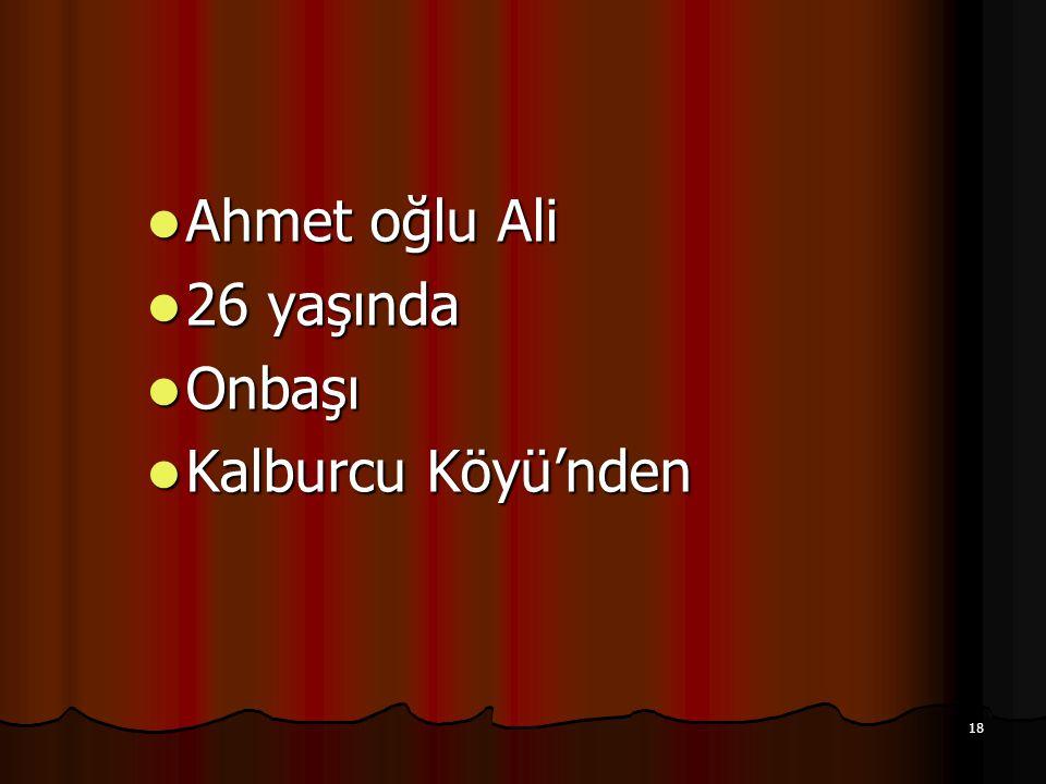 18 Ahmet oğlu Ali Ahmet oğlu Ali 26 yaşında 26 yaşında Onbaşı Onbaşı Kalburcu Köyü'nden Kalburcu Köyü'nden