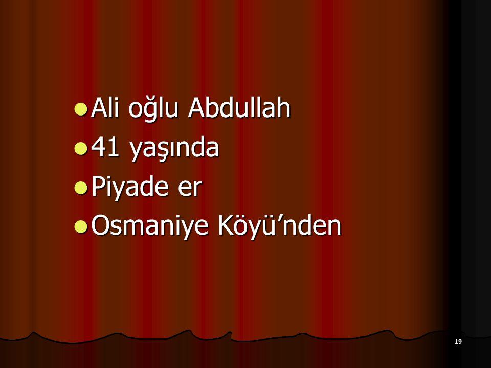 19 Ali oğlu Abdullah Ali oğlu Abdullah 41 yaşında 41 yaşında Piyade er Piyade er Osmaniye Köyü'nden Osmaniye Köyü'nden