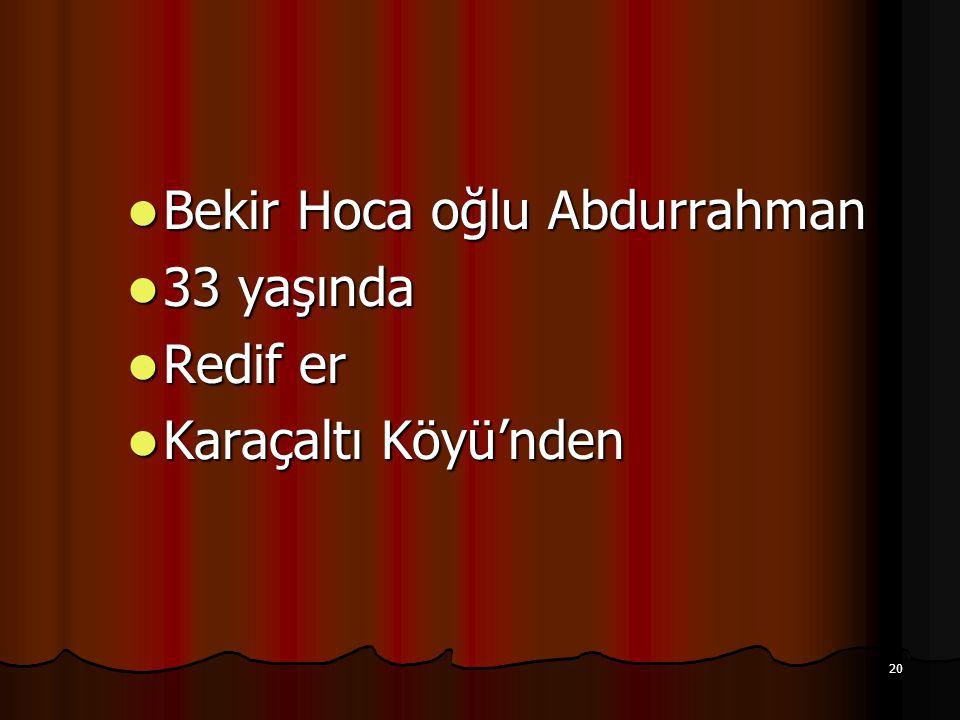 20 Bekir Hoca oğlu Abdurrahman Bekir Hoca oğlu Abdurrahman 33 yaşında 33 yaşında Redif er Redif er Karaçaltı Köyü'nden Karaçaltı Köyü'nden