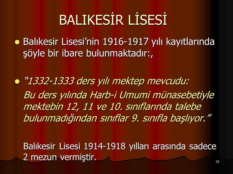 23 BALIKESİR LİSESİ Balıkesir Lisesi'nin 1916-1917 yılı kayıtlarında şöyle bir ibare bulunmaktadır:, Balıkesir Lisesi'nin 1916-1917 yılı kayıtlarında şöyle bir ibare bulunmaktadır:, 1332-1333 ders yılı mektep mevcudu: 1332-1333 ders yılı mektep mevcudu: Bu ders yılında Harb-i Umumi münasebetiyle mektebin 12, 11 ve 10.