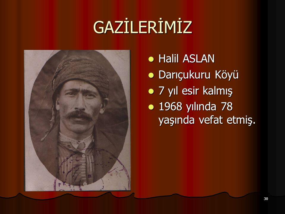 30 GAZİLERİMİZ Halil ASLAN Halil ASLAN Darıçukuru Köyü Darıçukuru Köyü 7 yıl esir kalmış 7 yıl esir kalmış 1968 yılında 78 yaşında vefat etmiş. 1968 y