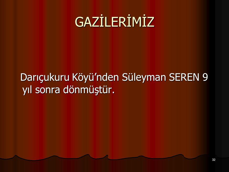 32 GAZİLERİMİZ Darıçukuru Köyü'nden Süleyman SEREN 9 yıl sonra dönmüştür. Darıçukuru Köyü'nden Süleyman SEREN 9 yıl sonra dönmüştür.