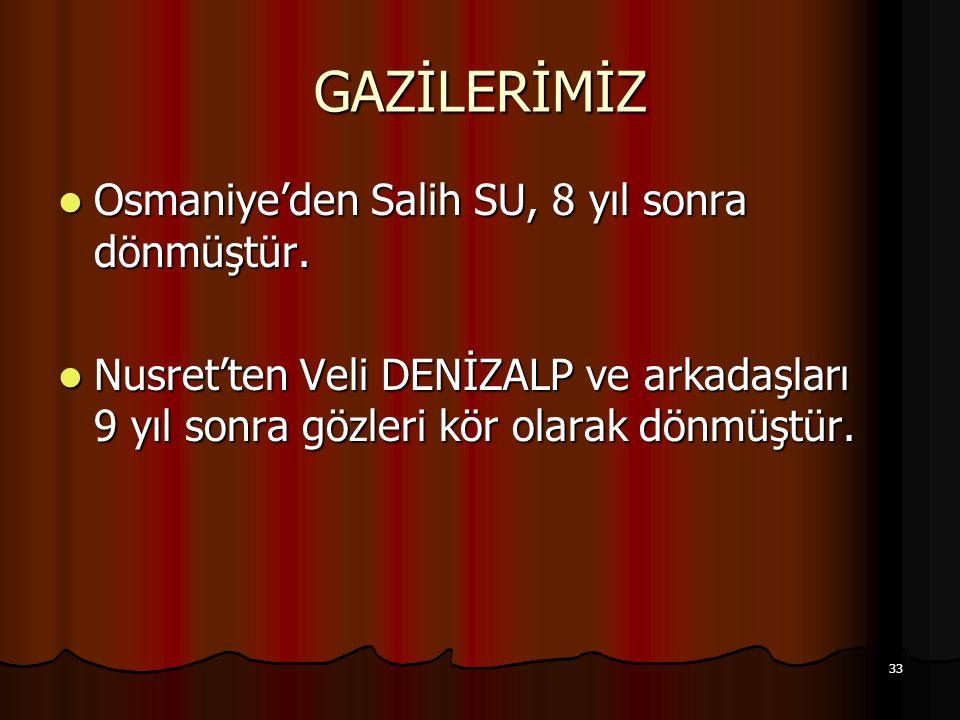 33 GAZİLERİMİZ Osmaniye'den Salih SU, 8 yıl sonra dönmüştür. Osmaniye'den Salih SU, 8 yıl sonra dönmüştür. Nusret'ten Veli DENİZALP ve arkadaşları 9 y