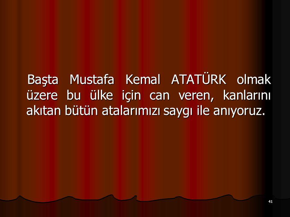 41 Başta Mustafa Kemal ATATÜRK olmak üzere bu ülke için can veren, kanlarını akıtan bütün atalarımızı saygı ile anıyoruz. Başta Mustafa Kemal ATATÜRK