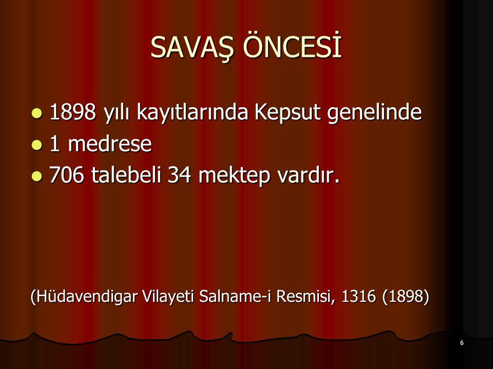 6 SAVAŞ ÖNCESİ 1898 yılı kayıtlarında Kepsut genelinde 1898 yılı kayıtlarında Kepsut genelinde 1 medrese 1 medrese 706 talebeli 34 mektep vardır. 706