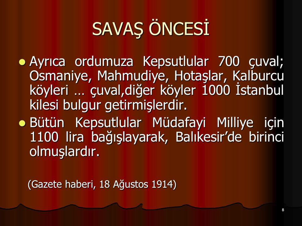 8 SAVAŞ ÖNCESİ Ayrıca ordumuza Kepsutlular 700 çuval; Osmaniye, Mahmudiye, Hotaşlar, Kalburcu köyleri … çuval,diğer köyler 1000 İstanbul kilesi bulgur