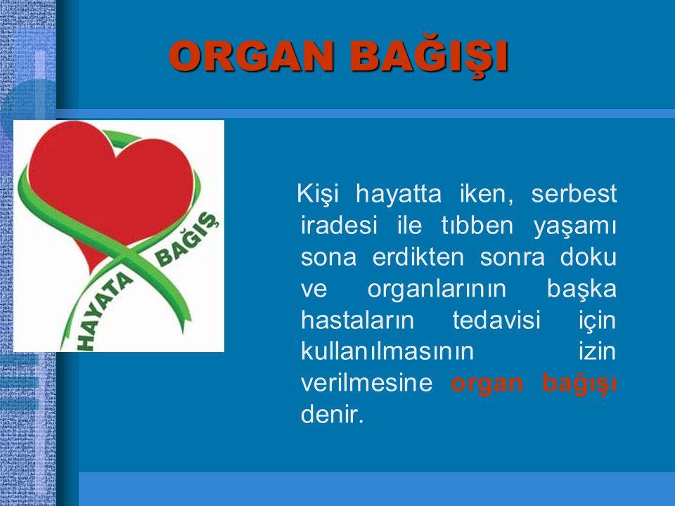 ORGAN BAĞIŞI Kişi hayatta iken, serbest iradesi ile tıbben yaşamı sona erdikten sonra doku ve organlarının başka hastaların tedavisi için kullanılmasının izin verilmesine organ bağışı denir.