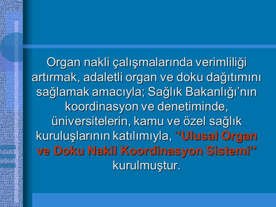 Organ nakli çalışmalarında verimliliği artırmak, adaletli organ ve doku dağıtımını sağlamak amacıyla; Sağlık Bakanlığı'nın koordinasyon ve denetiminde, üniversitelerin, kamu ve özel sağlık kuruluşlarının katılımıyla, ''Ulusal Organ ve Doku Nakil Koordinasyon Sistemi'' kurulmuştur.