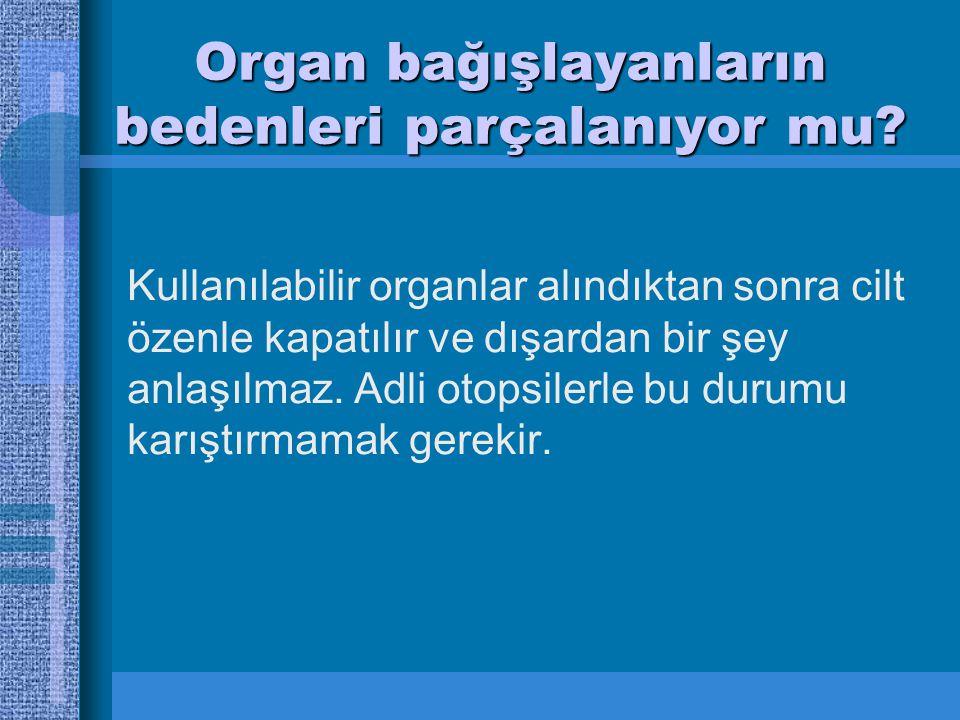 Organ bağışlayanların bedenleri parçalanıyor mu.