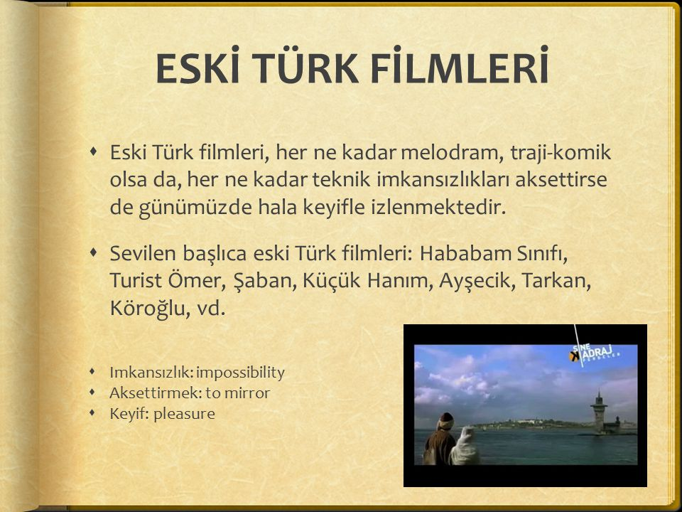 ESKİ TÜRK FİLMLERİ  Eski Türk filmleri, her ne kadar melodram, traji-komik olsa da, her ne kadar teknik imkansızlıkları aksettirse de günümüzde hala keyifle izlenmektedir.
