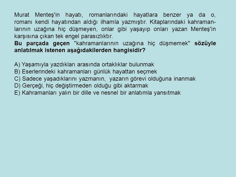 Murat Menteş'in hayatı, romanlarındaki hayatlara benzer ya da o, romanı kendi hayatından aldığı ilhamla yazmıştır. Kitaplarındaki kahraman- larının uz