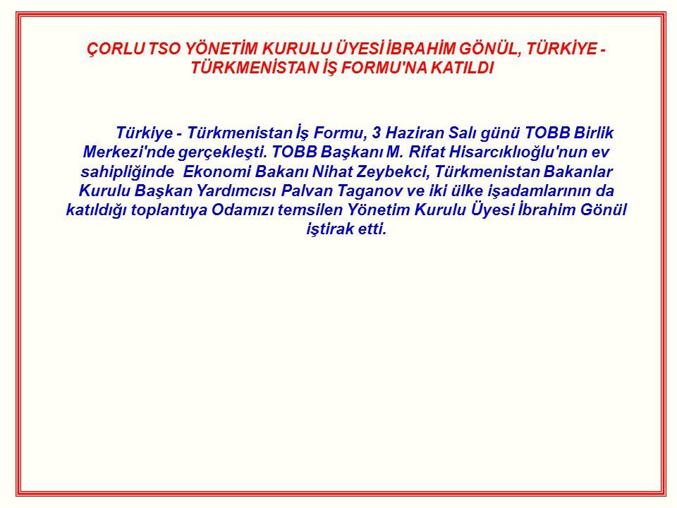 ÇORLU TSO YÖNETİM KURULU ÜYESİ İBRAHİM GÖNÜL, TÜRKİYE - TÜRKMENİSTAN İŞ FORMU NA KATILDI Türkiye - Türkmenistan İş Formu, 3 Haziran Salı günü TOBB Birlik Merkezi nde gerçekleşti.