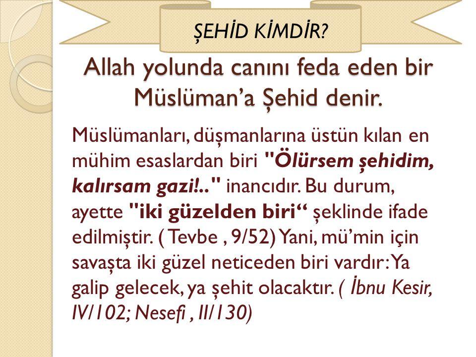 Allah yolunda canını feda eden bir Müslüman'a Şehid denir. ŞEH İ D K İ MD İ R? Müslümanları, düşmanlarına üstün kılan en mühim esaslardan biri