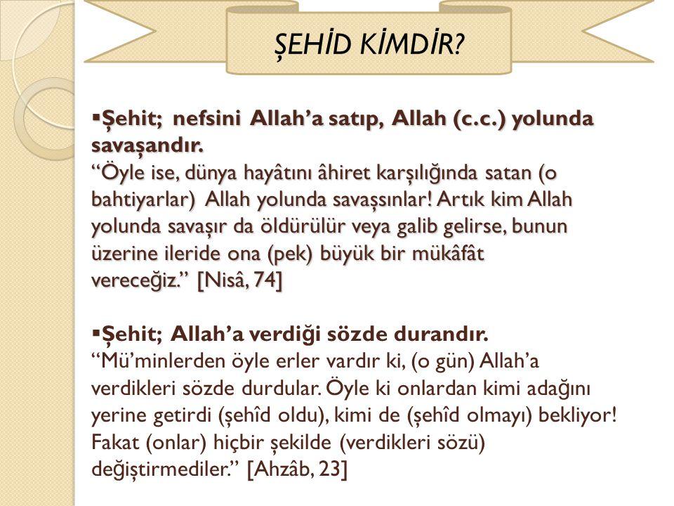 """ Şehit; nefsini Allah'a satıp, Allah (c.c.) yolunda savaşandır. """"Öyle ise, dünya hayâtını âhiret karşılı ğ ında satan (o bahtiyarlar) Allah yolunda s"""