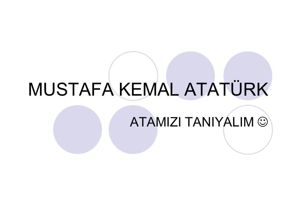 Atatürk'ün hayatı Mustafa Kemal Atatürk 1881 yılında Selanik'te doğdu.
