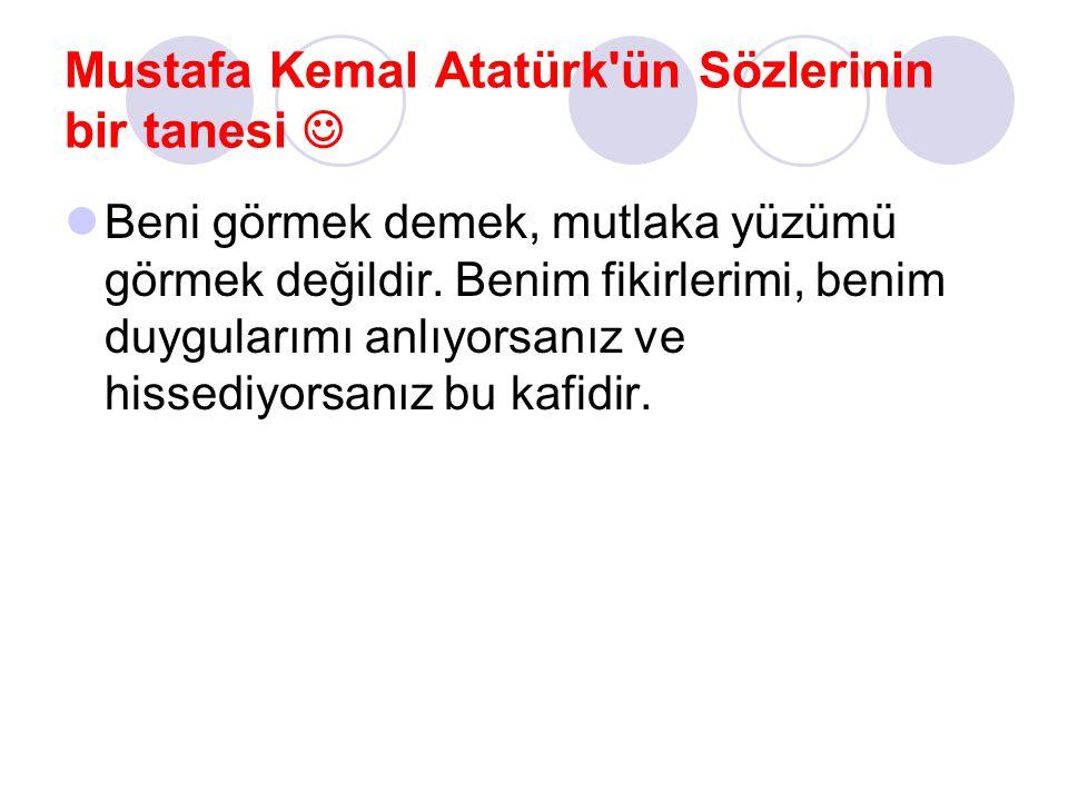 Mustafa Kemal Atatürk'ün Sözlerinin bir tanesi Beni görmek demek, mutlaka yüzümü görmek değildir. Benim fikirlerimi, benim duygularımı anlıyorsanız ve